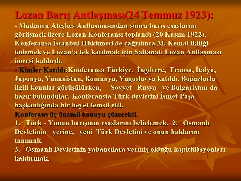 Lozan Barış Antlaşması(24 Temmuz 1923): - Mudanya Ateşkes Antlaşmasından sonra barış esaslarını görüşmek üzere Lozan Konferansı toplandı (20 Kasım 192