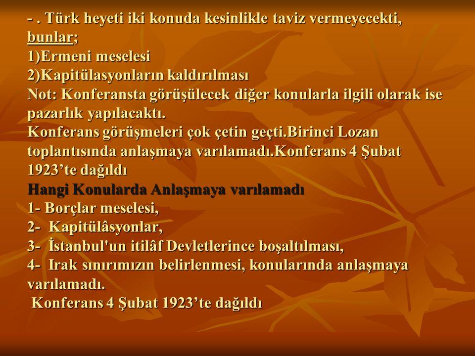 -. Türk heyeti iki konuda kesinlikle taviz vermeyecekti, bunlar; 1)Ermeni meselesi 2)Kapitülasyonların kaldırılması Not: Konferansta görüşülecek diğer