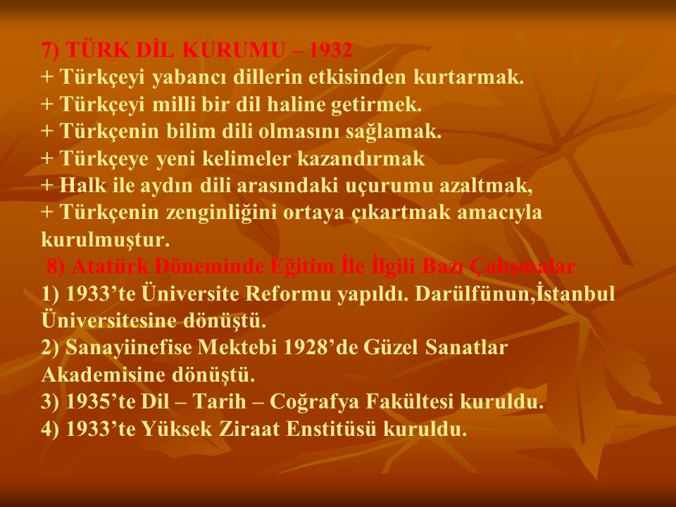 7) TÜRK DİL KURUMU – 1932 + Türkçeyi yabancı dillerin etkisinden kurtarmak. + Türkçeyi milli bir dil haline getirmek. + Türkçenin bilim dili olmasını