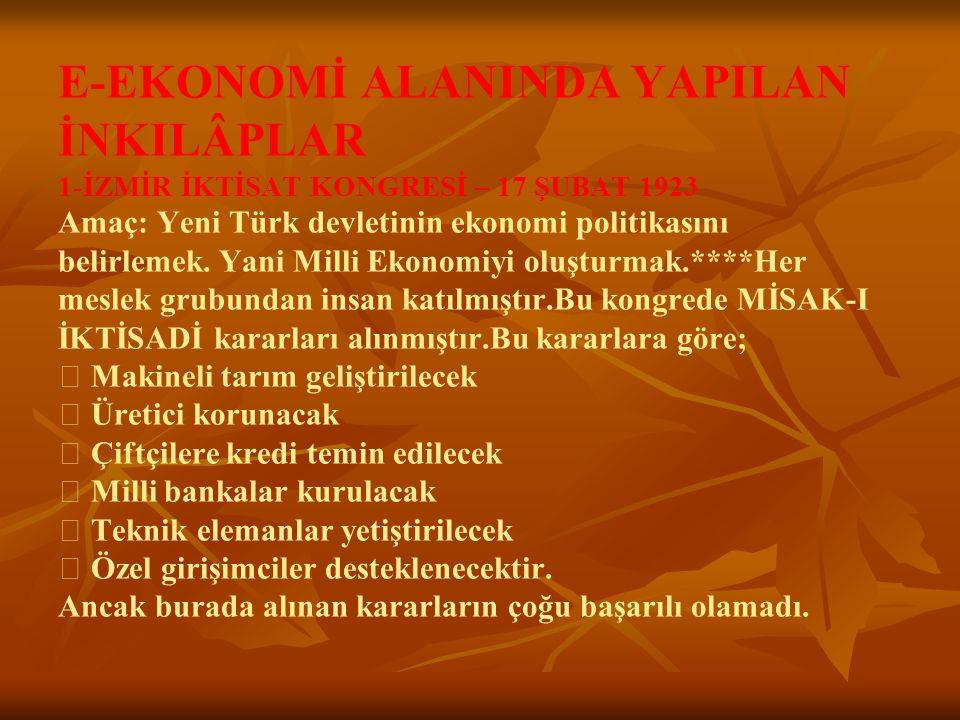 E-EKONOMİ ALANINDA YAPILAN İNKILÂPLAR 1-İZMİR İKTİSAT KONGRESİ – 17 ŞUBAT 1923 Amaç: Yeni Türk devletinin ekonomi politikasını belirlemek. Yani Milli
