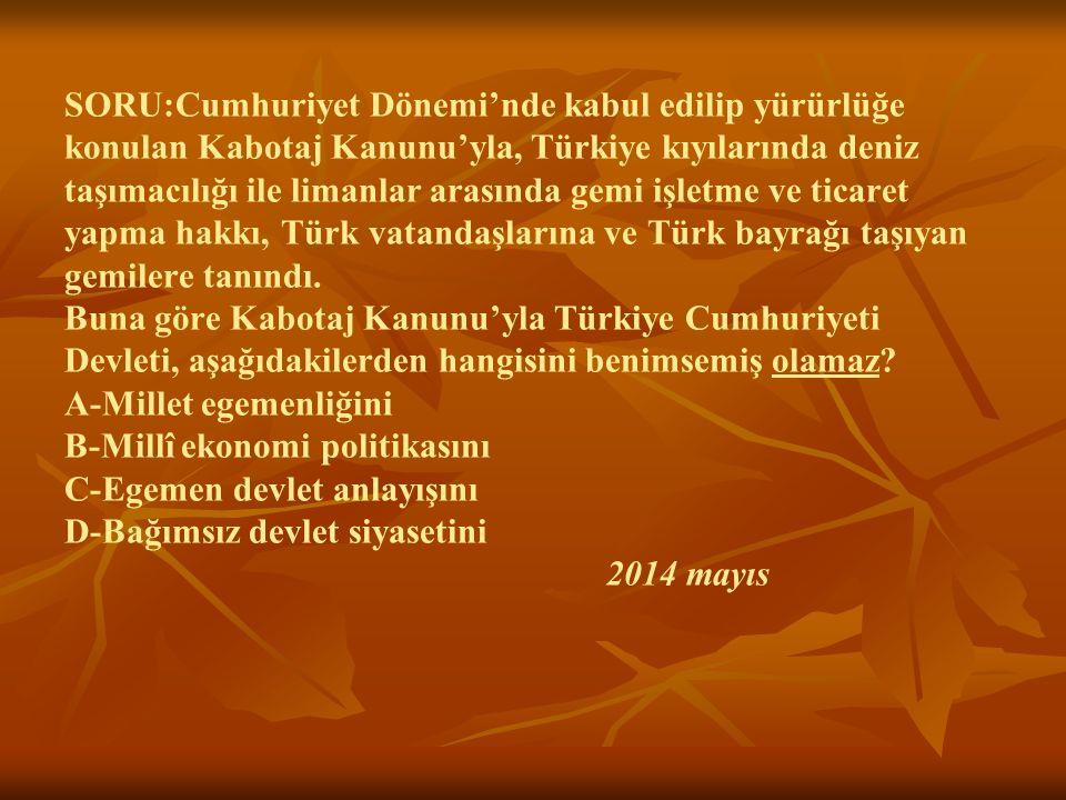 SORU:Cumhuriyet Dönemi'nde kabul edilip yürürlüğe konulan Kabotaj Kanunu'yla, Türkiye kıyılarında deniz taşımacılığı ile limanlar arasında gemi işlet