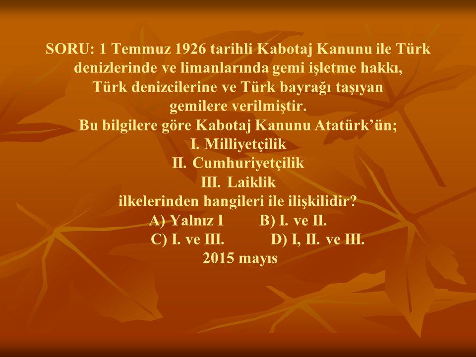 SORU: 1 Temmuz 1926 tarihli Kabotaj Kanunu ile Türk denizlerinde ve limanlarında gemi işletme hakkı, Türk denizcilerine ve Türk bayrağı taşıyan gemile