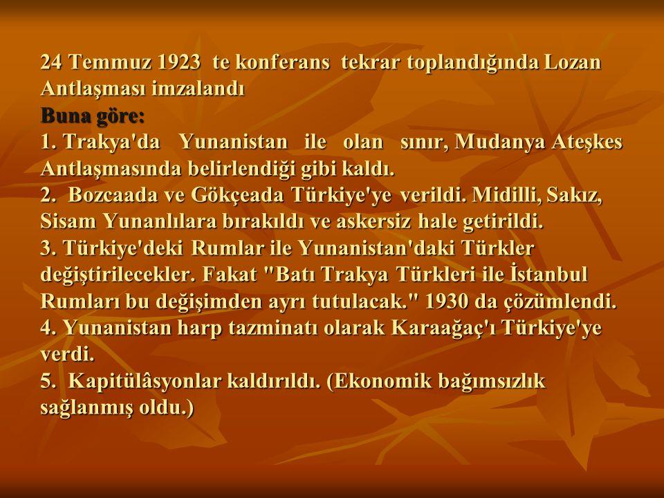 24 Temmuz 1923 te konferans tekrar toplandığında Lozan Antlaşması imzalandı Buna göre: 1. Trakya'da Yunanistan ile olan sınır, Mudanya Ateşkes Antlaşm