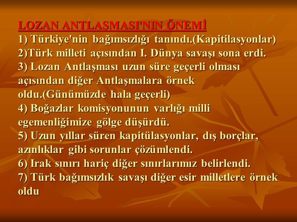 LOZAN ANTLAŞMASI'NIN ÖNEMİ 1) Türkiye'nin bağımsızlığı tanındı.(Kapitilasyonlar) 2)Türk milleti açısından I. Dünya savaşı sona erdi. 3) Lozan Antlaşma