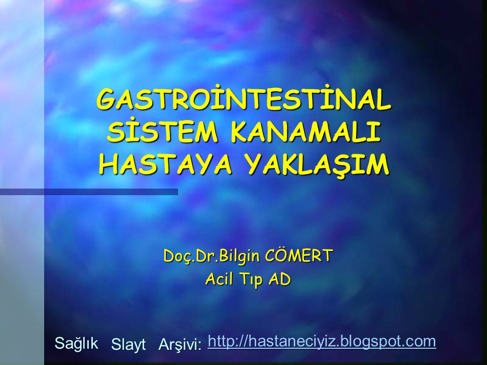 GASTROİNTESTİNAL SİSTEM KANAMALI HASTAYA YAKLAŞIM Doç.Dr.Bilgin CÖMERT Acil Tıp AD Sağlık Slayt Arşivi: http://hastaneciyiz.blogspot.com