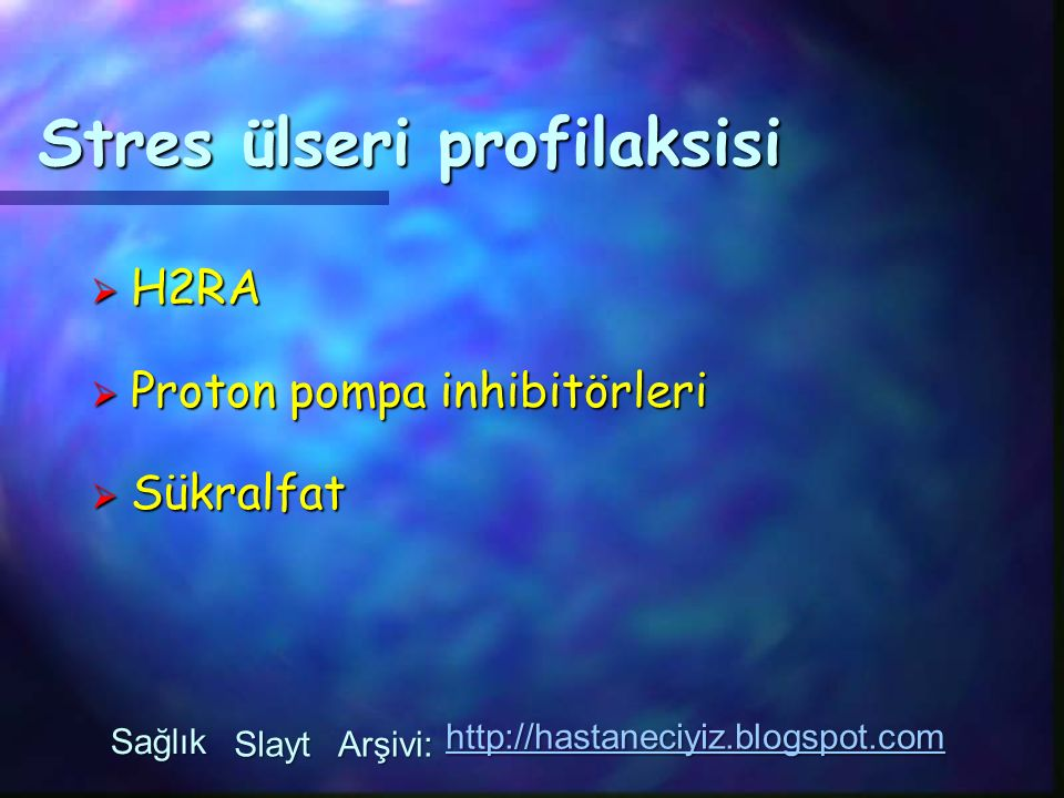 Stres ülseri profilaksisi  H2RA  Proton pompa inhibitörleri  Sükralfat Sağlık Slayt Arşivi: http://hastaneciyiz.blogspot.com