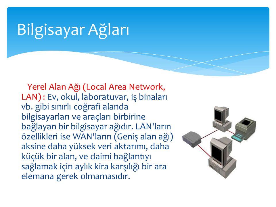 Yerel Alan Ağı (Local Area Network, LAN) : Ev, okul, laboratuvar, iş binaları vb. gibi sınırlı coğrafi alanda bilgisayarları ve araçları birbirine bağ