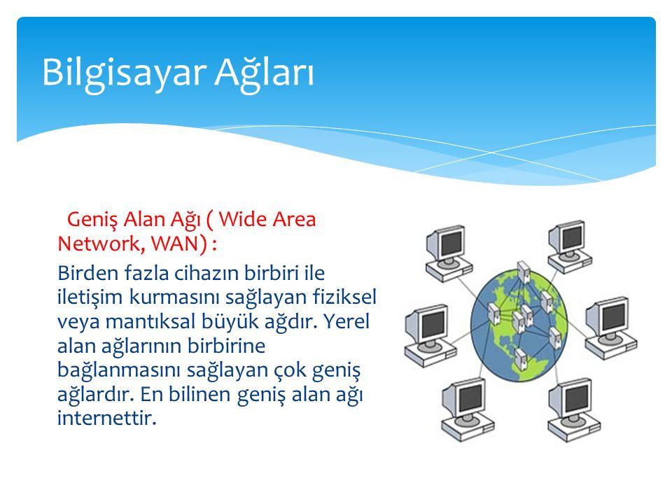 Geniş Alan Ağı ( Wide Area Network, WAN) : Birden fazla cihazın birbiri ile iletişim kurmasını sağlayan fiziksel veya mantıksal büyük ağdır. Yerel ala