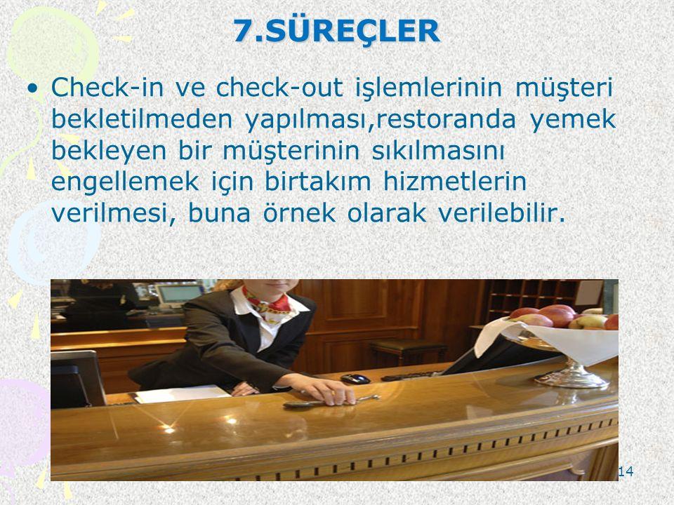 7.SÜREÇLER Check-in ve check-out işlemlerinin müşteri bekletilmeden yapılması,restoranda yemek bekleyen bir müşterinin sıkılmasını engellemek için bir