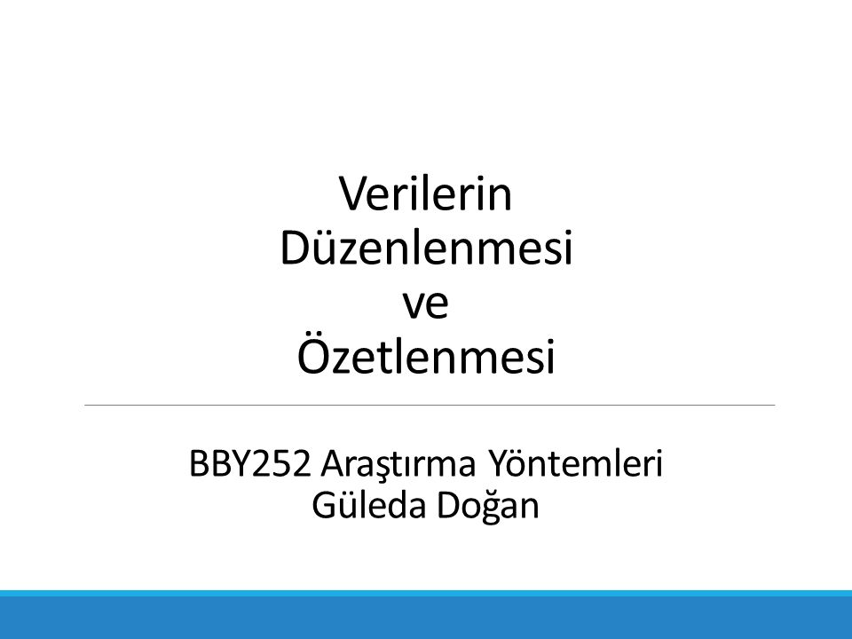 Verilerin Düzenlenmesi ve Özetlenmesi BBY252 Araştırma Yöntemleri Güleda Doğan
