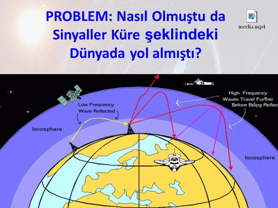 PROBLEM: Nasıl Olmuştu da Sinyaller Küre şeklindeki Dünyada yol almıştı?