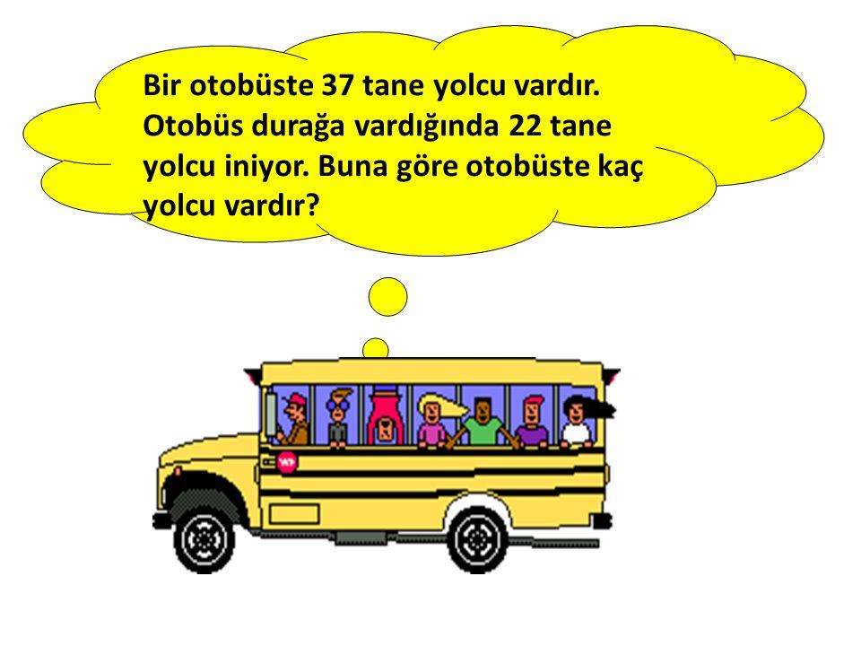 Bir otobüste 37 tane yolcu vardır. Otobüs durağa vardığında 22 tane yolcu iniyor. Buna göre otobüste kaç yolcu vardır?