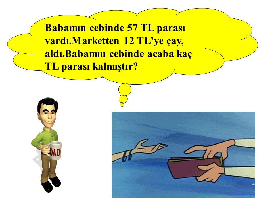 Babamın cebinde 57 TL parası vardı.Marketten 12 TL'ye çay, aldı.Babamın cebinde acaba kaç TL parası kalmıştır?