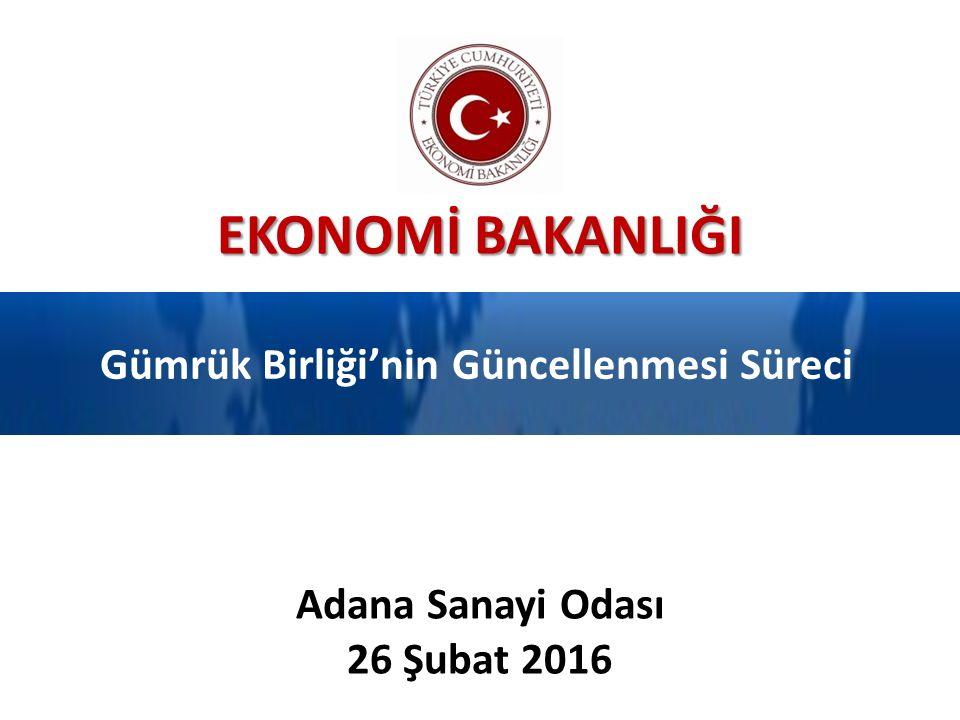EKONOMİ BAKANLIĞI Gümrük Birliği'nin Güncellenmesi Süreci Adana Sanayi Odası 26 Şubat 2016
