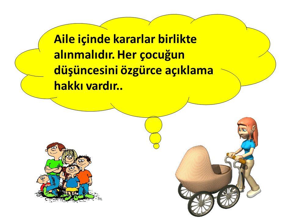 Aile içinde kararlar birlikte alınmalıdır. Her çocuğun düşüncesini özgürce açıklama hakkı vardır..