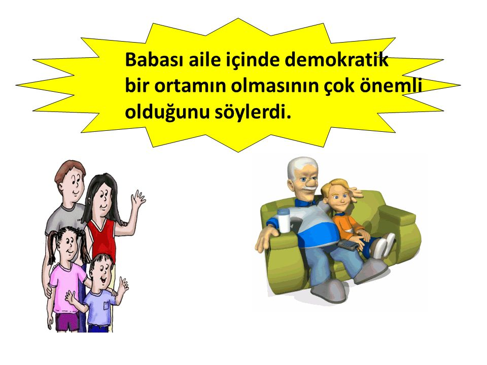 Babası aile içinde demokratik bir ortamın olmasının çok önemli olduğunu söylerdi.