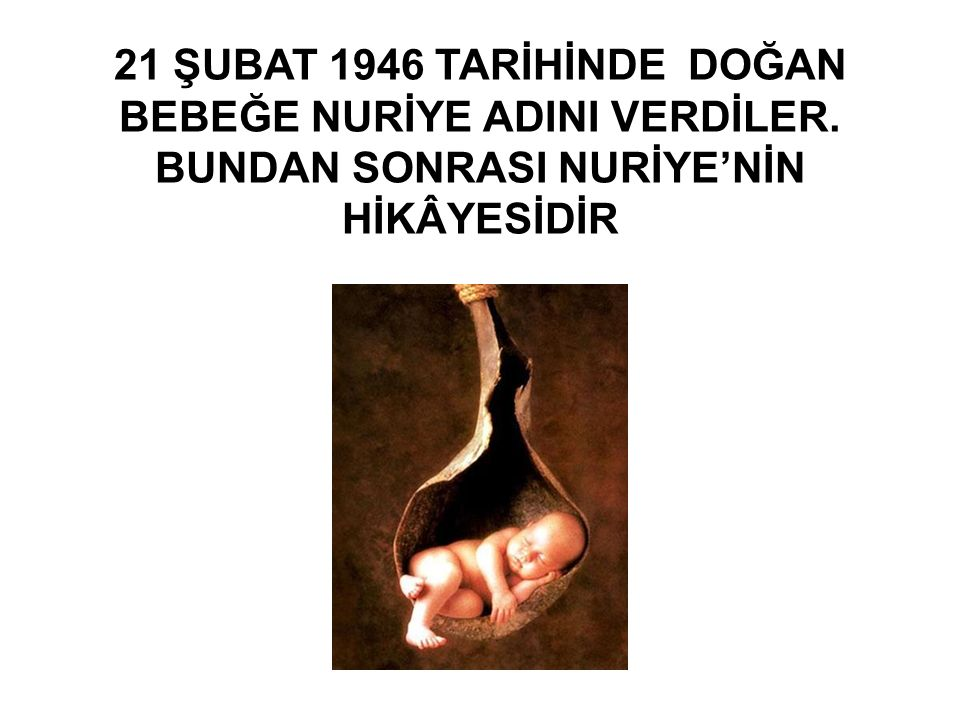 21 ŞUBAT 1946 TARİHİNDE DOĞAN BEBEĞE NURİYE ADINI VERDİLER. BUNDAN SONRASI NURİYE'NİN HİKÂYESİDİR
