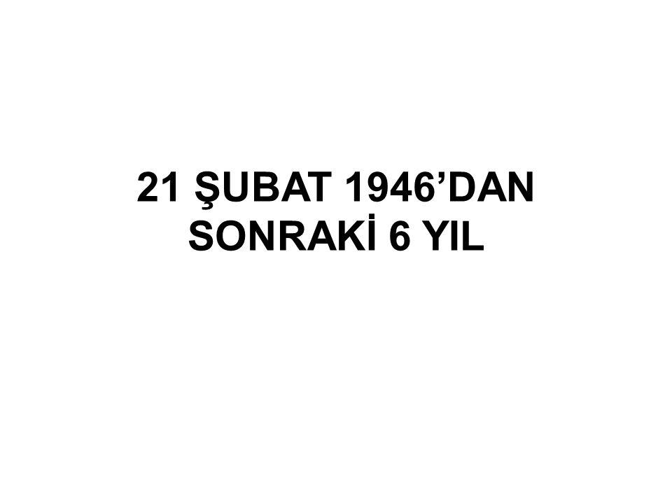 21 ŞUBAT 1946'DAN SONRAKİ 6 YIL