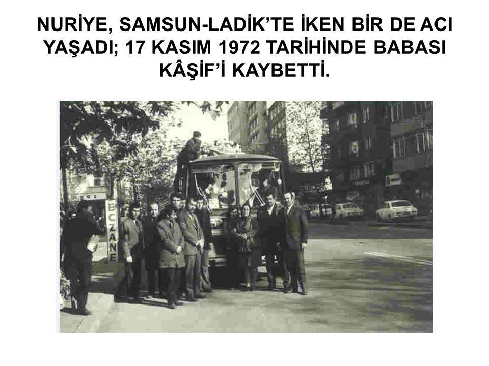 NURİYE, SAMSUN-LADİK'TE İKEN BİR DE ACI YAŞADI; 17 KASIM 1972 TARİHİNDE BABASI KÂŞİF'İ KAYBETTİ.