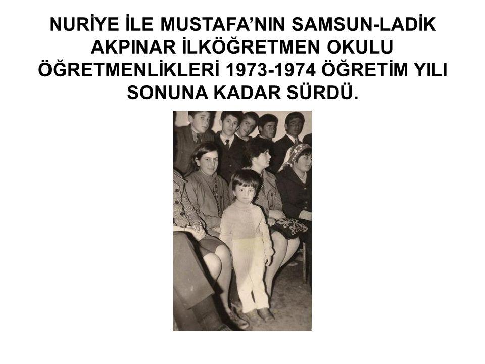 NURİYE İLE MUSTAFA'NIN SAMSUN-LADİK AKPINAR İLKÖĞRETMEN OKULU ÖĞRETMENLİKLERİ 1973-1974 ÖĞRETİM YILI SONUNA KADAR SÜRDÜ.