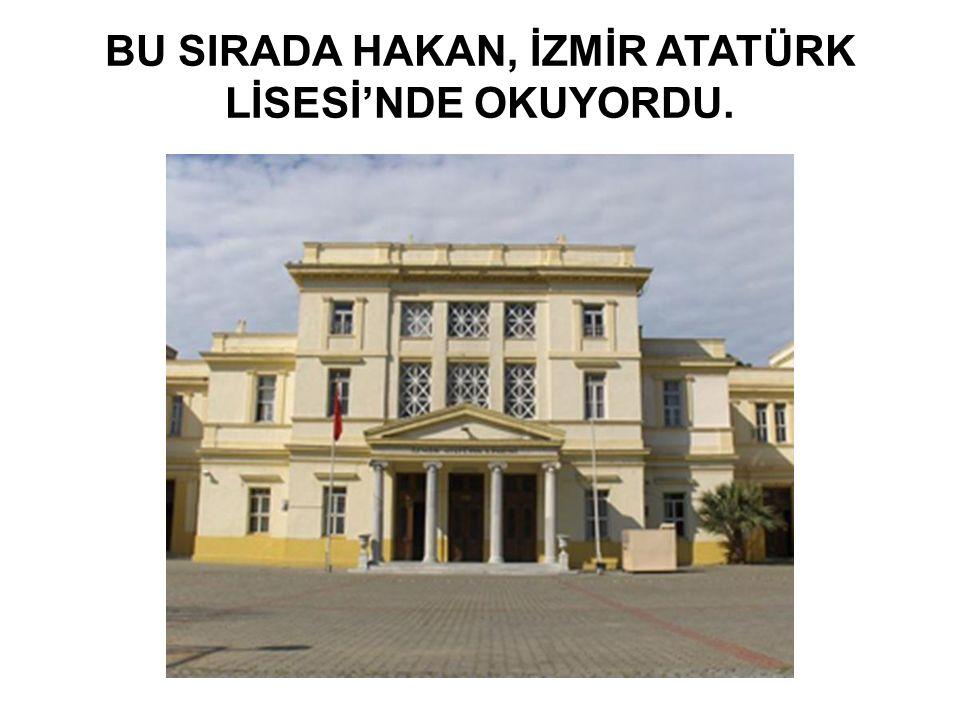 BU SIRADA HAKAN, İZMİR ATATÜRK LİSESİ'NDE OKUYORDU.