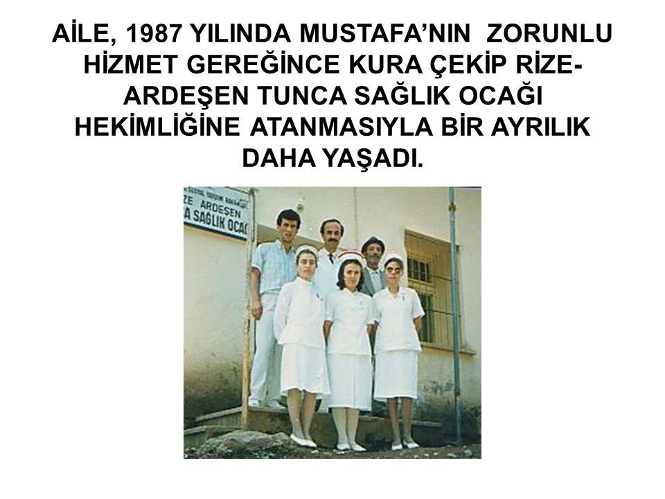 AİLE, 1987 YILINDA MUSTAFA'NIN ZORUNLU HİZMET GEREĞİNCE KURA ÇEKİP RİZE- ARDEŞEN TUNCA SAĞLIK OCAĞI HEKİMLİĞİNE ATANMASIYLA BİR AYRILIK DAHA YAŞADI.