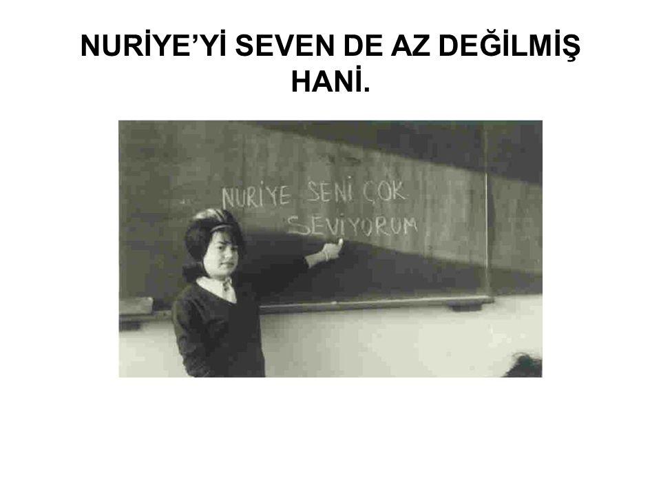 NURİYE'Yİ SEVEN DE AZ DEĞİLMİŞ HANİ.