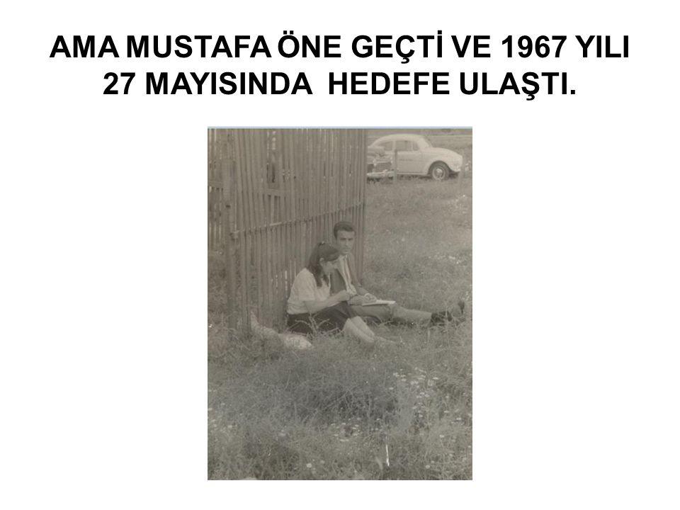 AMA MUSTAFA ÖNE GEÇTİ VE 1967 YILI 27 MAYISINDA HEDEFE ULAŞTI.