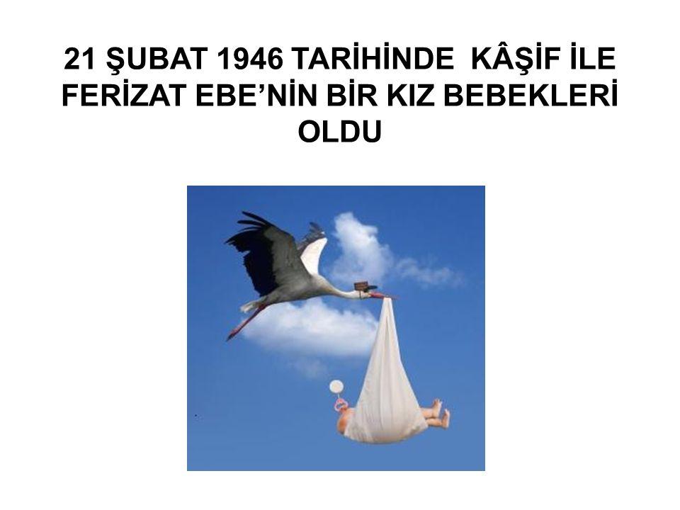 21 ŞUBAT 1946 TARİHİNDE KÂŞİF İLE FERİZAT EBE'NİN BİR KIZ BEBEKLERİ OLDU