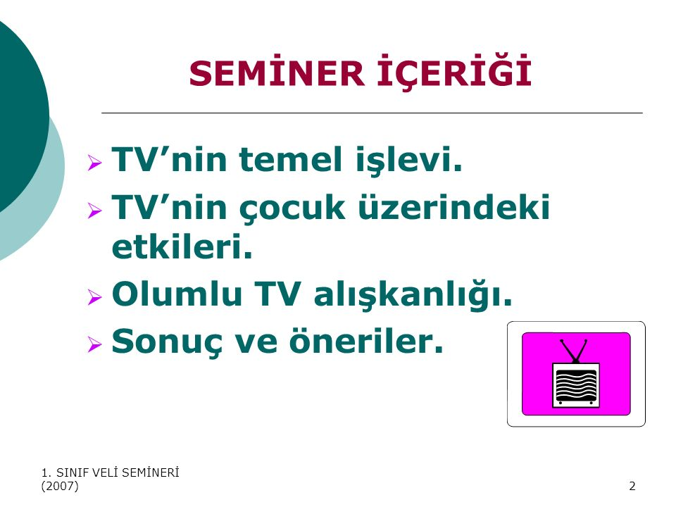 1. SINIF VELİ SEMİNERİ (2007)2 SEMİNER İÇERİĞİ  TV'nin temel işlevi.  TV'nin çocuk üzerindeki etkileri.  Olumlu TV alışkanlığı.  Sonuç ve öneriler