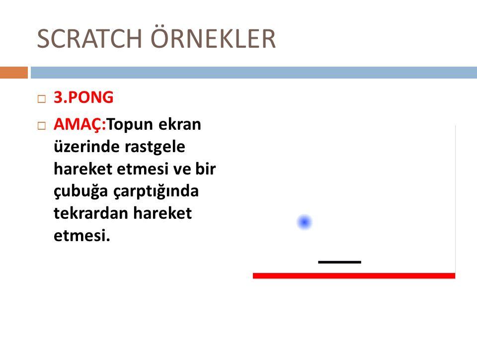 SCRATCH ÖRNEKLER 33.PONG AAMAÇ:Topun ekran üzerinde rastgele hareket etmesi ve bir çubuğa çarptığında tekrardan hareket etmesi.
