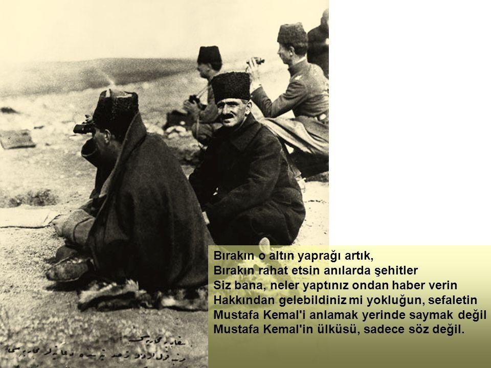 Bırakın o altın yaprağı artık, Bırakın rahat etsin anılarda şehitler Siz bana, neler yaptınız ondan haber verin Hakkından gelebildiniz mi yokluğun, sefaletin Mustafa Kemal i anlamak yerinde saymak değil Mustafa Kemal in ülküsü, sadece söz değil.