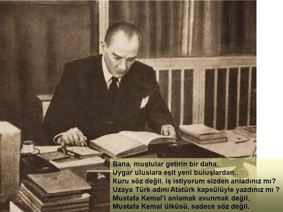 Bana, muştular getirin bir daha, Uygar uluslara eşit yeni buluşlardan.. Kuru söz değil, iş istiyorum sizden anladınız mı? Uzaya Türk adını Atatürk kap