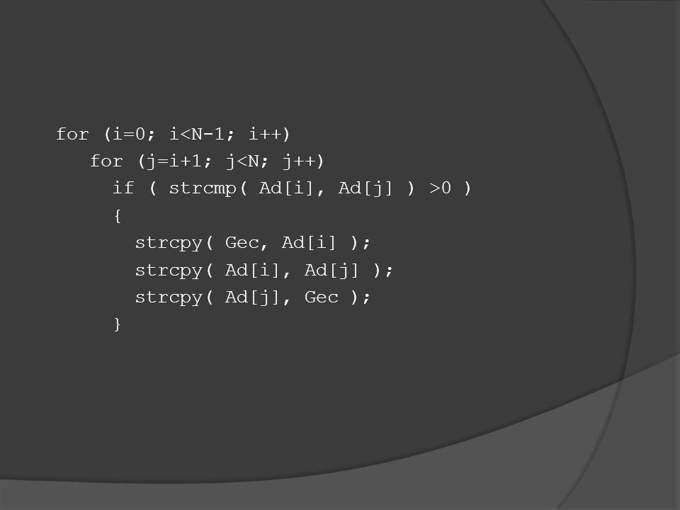 for (i=0; i<N-1; i++) for (j=i+1; j<N; j++) if ( strcmp( Ad[i], Ad[j] ) >0 ) { strcpy( Gec, Ad[i] ); strcpy( Ad[i], Ad[j] ); strcpy( Ad[j], Gec ); }
