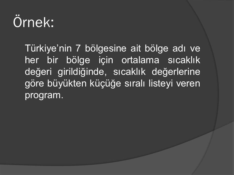 Örnek: Türkiye'nin 7 bölgesine ait bölge adı ve her bir bölge için ortalama sıcaklık değeri girildiğinde, sıcaklık değerlerine göre büyükten küçüğe sıralı listeyi veren program.