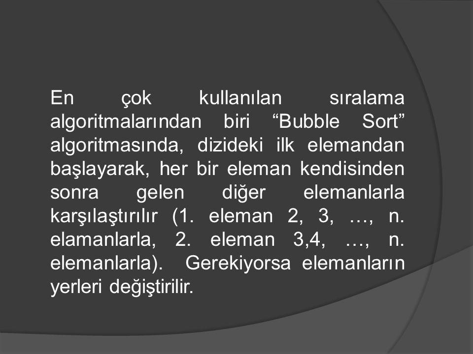 En çok kullanılan sıralama algoritmalarından biri Bubble Sort algoritmasında, dizideki ilk elemandan başlayarak, her bir eleman kendisinden sonra gelen diğer elemanlarla karşılaştırılır (1.