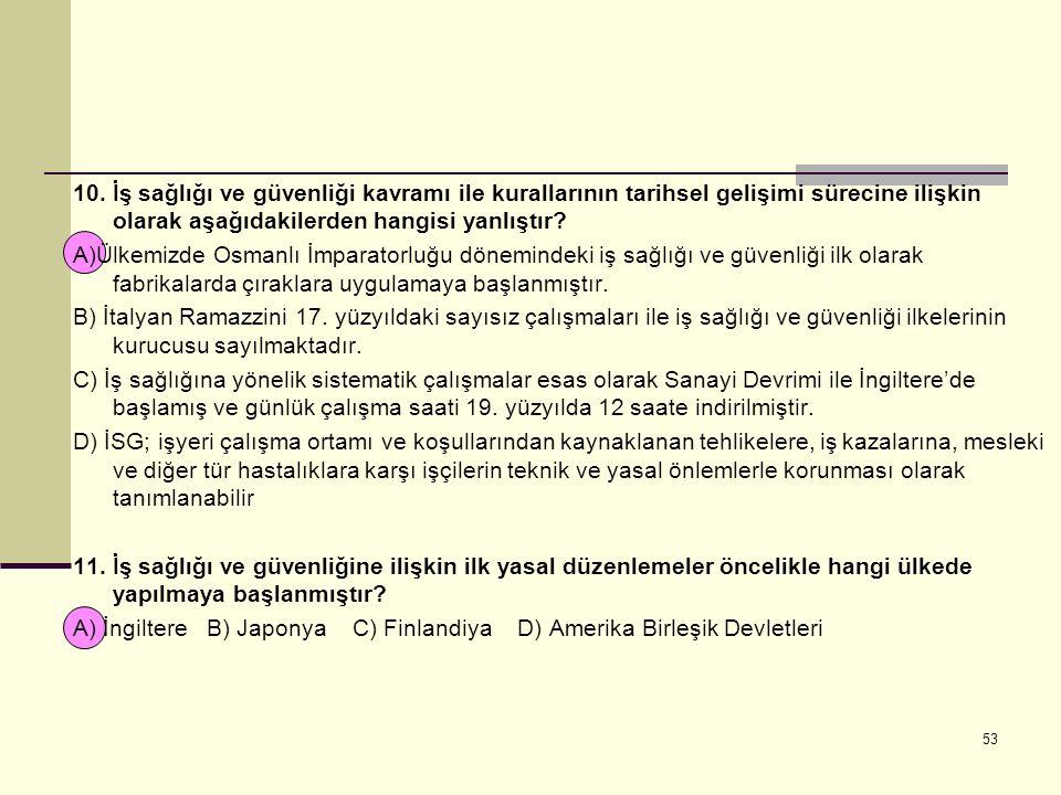 10. İş sağlığı ve güvenliği kavramı ile kurallarının tarihsel gelişimi sürecine ilişkin olarak aşağıdakilerden hangisi yanlıştır? A)Ülkemizde Osmanlı