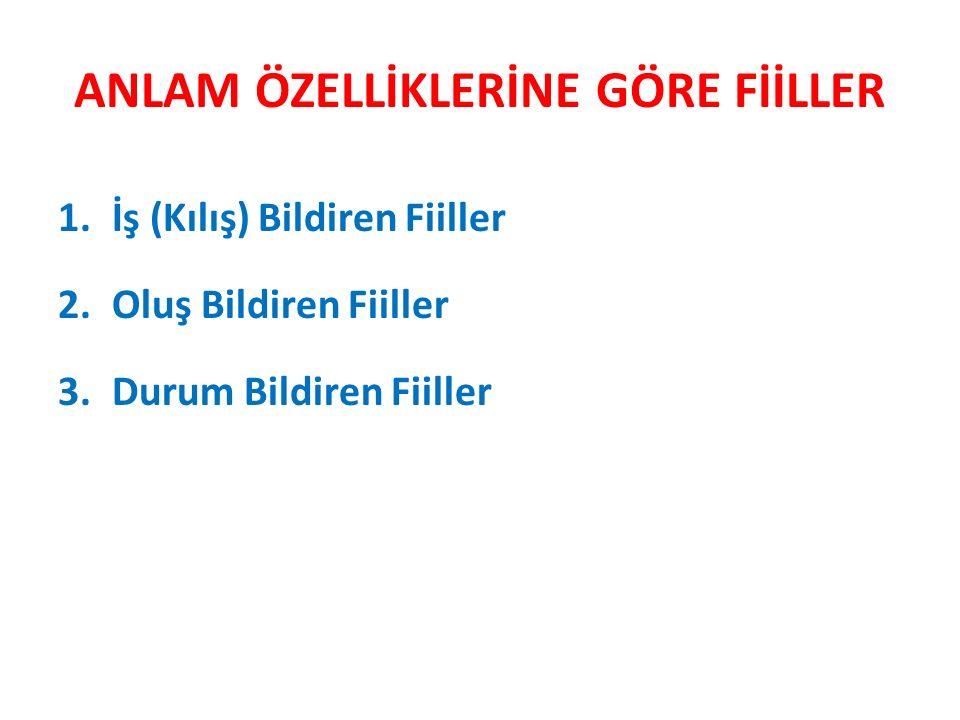 ANLAM ÖZELLİKLERİNE GÖRE FİİLLER 1.İş (Kılış) Bildiren Fiiller 2.Oluş Bildiren Fiiller 3.Durum Bildiren Fiiller