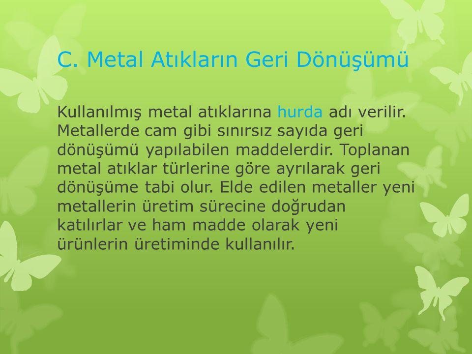 C. Metal Atıkların Geri Dönüşümü Kullanılmış metal atıklarına hurda adı verilir. Metallerde cam gibi sınırsız sayıda geri dönüşümü yapılabilen maddele