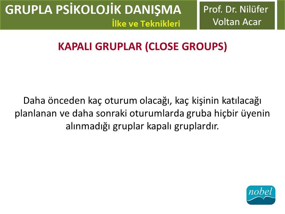 KAPALI GRUPLAR (CLOSE GROUPS) Daha önceden kaç oturum olacağı, kaç kişinin katılacağı planlanan ve daha sonraki oturumlarda gruba hiçbir üyenin alınma