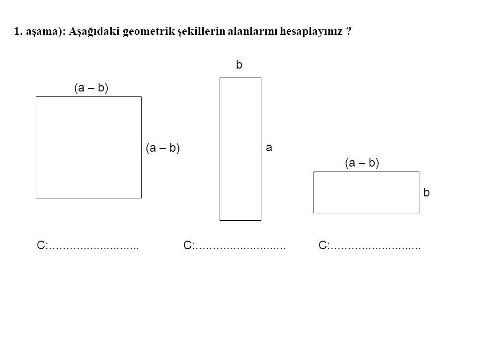 1. aşama): Aşağıdaki geometrik şekillerin alanlarını hesaplayınız ? (a – b) b a b C:...........................