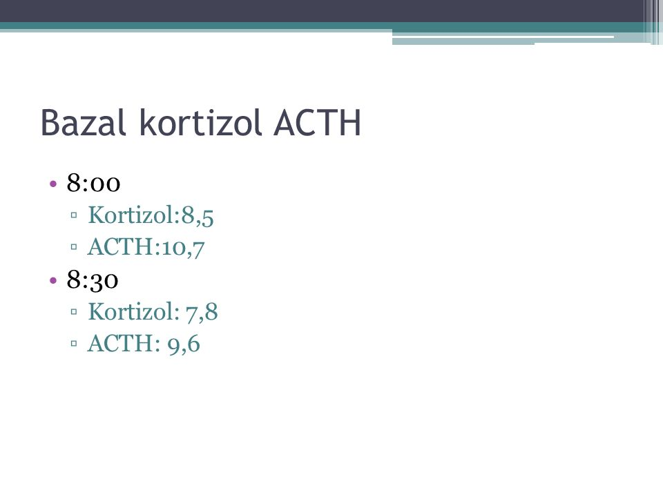 Bazal kortizol ACTH 8:00 ▫Kortizol:8,5 ▫ACTH:10,7 8:30 ▫Kortizol: 7,8 ▫ACTH: 9,6