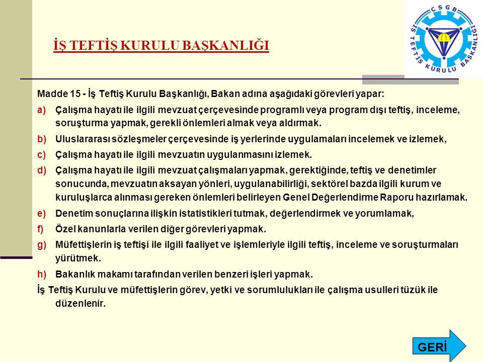 İŞ TEFTİŞ KURULU BAŞKANLIĞI Madde 15 - İş Teftiş Kurulu Başkanlığı, Bakan adına aşağıdaki görevleri yapar: a)Çalışma hayatı ile ilgili mevzuat çerçeve