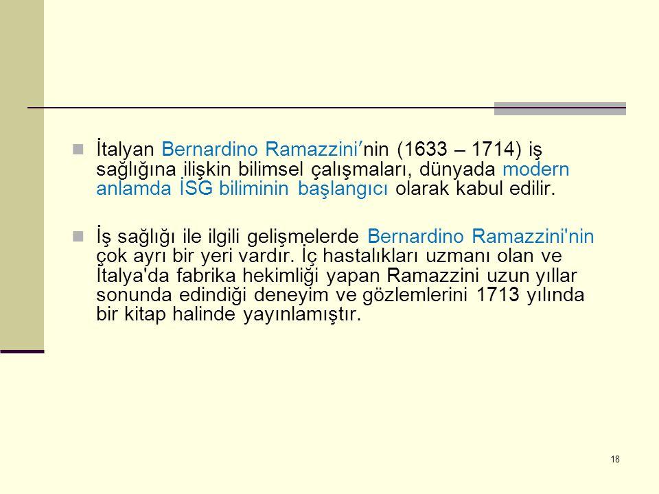 İtalyan Bernardino Ramazzini'nin (1633 – 1714) iş sağlığına ilişkin bilimsel çalışmaları, dünyada modern anlamda İSG biliminin başlangıcı olarak kabul edilir.
