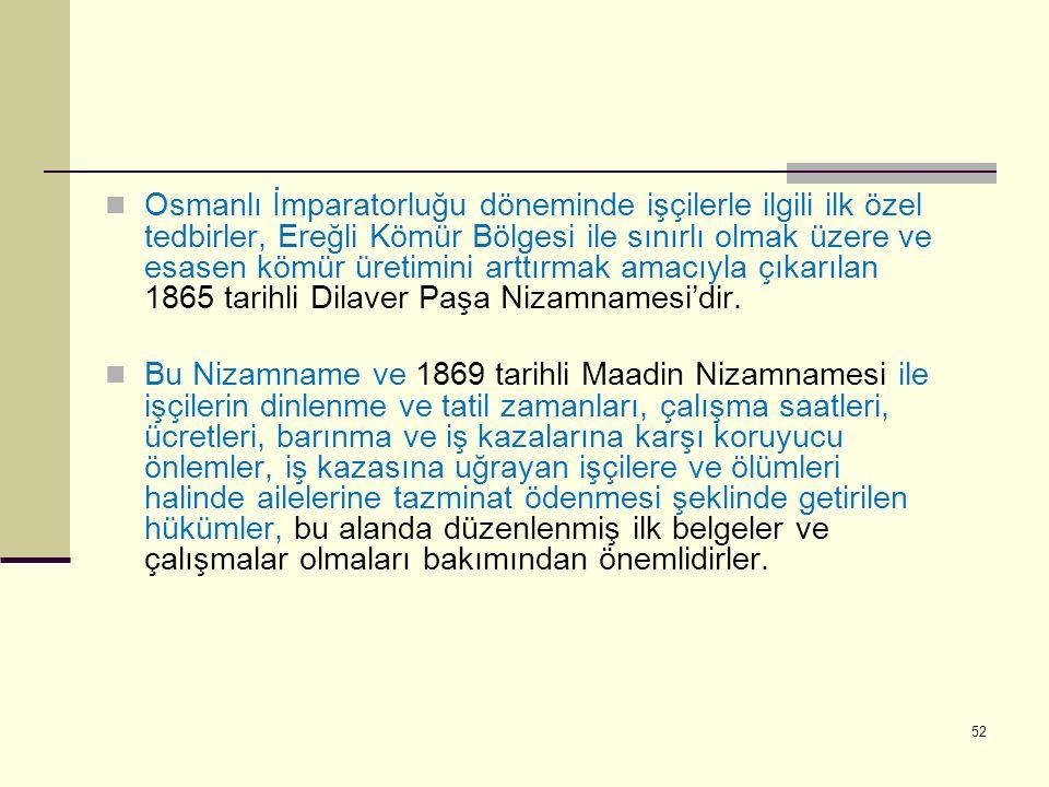 Osmanlı İmparatorluğu döneminde işçilerle ilgili ilk özel tedbirler, Ereğli Kömür Bölgesi ile sınırlı olmak üzere ve esasen kömür üretimini arttırmak amacıyla çıkarılan 1865 tarihli Dilaver Paşa Nizamnamesi'dir.