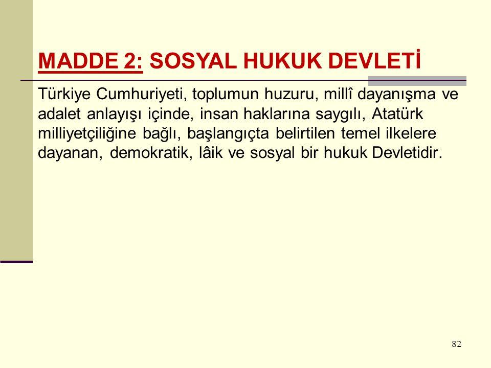 82 Türkiye Cumhuriyeti, toplumun huzuru, millî dayanışma ve adalet anlayışı içinde, insan haklarına saygılı, Atatürk milliyetçiliğine bağlı, başlangıçta belirtilen temel ilkelere dayanan, demokratik, lâik ve sosyal bir hukuk Devletidir.