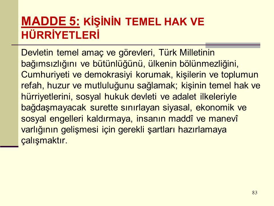 83 Devletin temel amaç ve görevleri, Türk Milletinin bağımsızlığını ve bütünlüğünü, ülkenin bölünmezliğini, Cumhuriyeti ve demokrasiyi korumak, kişilerin ve toplumun refah, huzur ve mutluluğunu sağlamak; kişinin temel hak ve hürriyetlerini, sosyal hukuk devleti ve adalet ilkeleriyle bağdaşmayacak surette sınırlayan siyasal, ekonomik ve sosyal engelleri kaldırmaya, insanın maddî ve manevî varlığının gelişmesi için gerekli şartları hazırlamaya çalışmaktır.