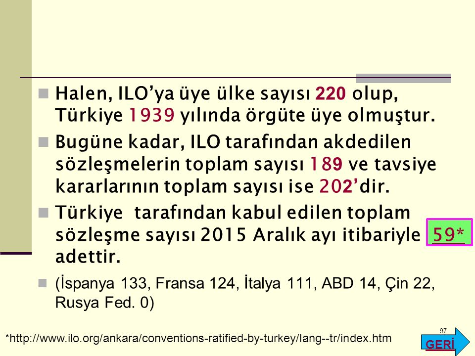 Halen, ILO'ya üye ülke sayısı 220 olup, Türkiye 1939 yılında örgüte üye olmuştur. Bugüne kadar, ILO tarafından akdedilen sözleşmelerin toplam sayısı 1