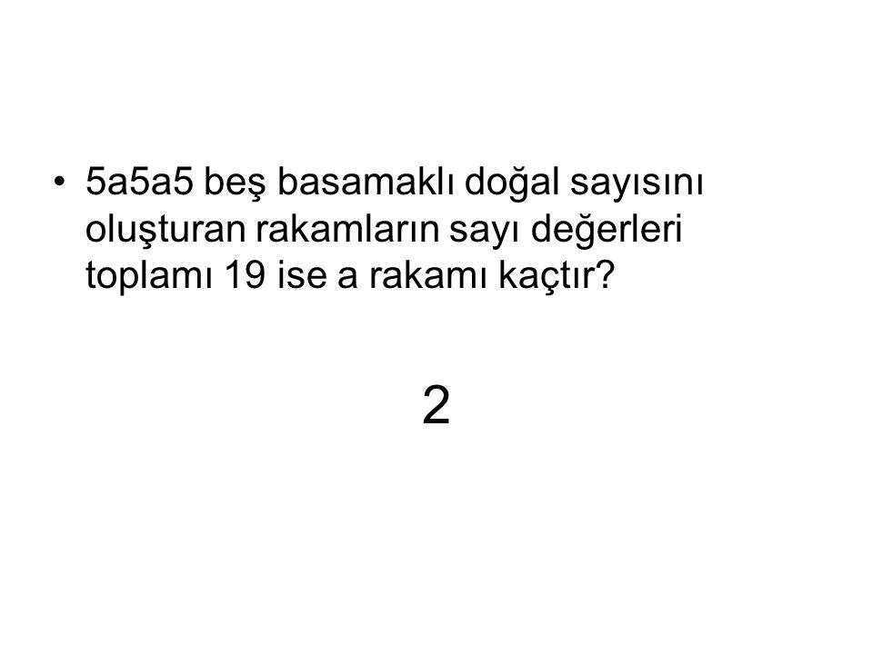 2 5a5a5 beş basamaklı doğal sayısını oluşturan rakamların sayı değerleri toplamı 19 ise a rakamı kaçtır?