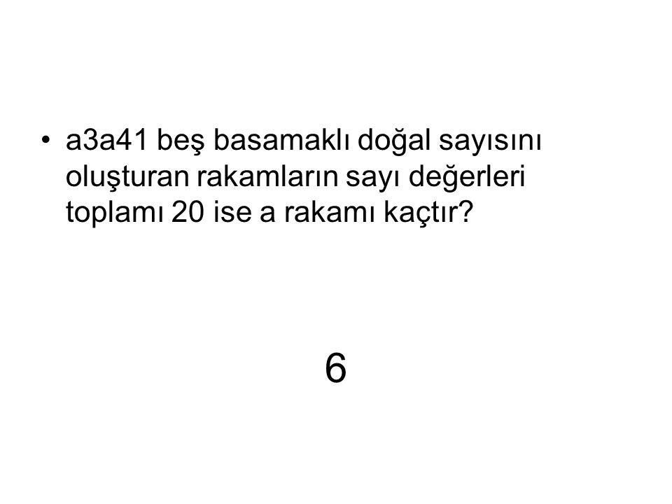 6 a3a41 beş basamaklı doğal sayısını oluşturan rakamların sayı değerleri toplamı 20 ise a rakamı kaçtır?